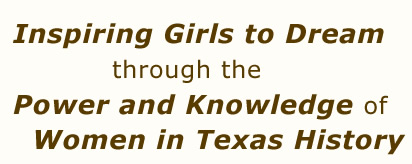 Inspiring Girls to Dream through the  Power and Knowledge of     Women in Texas History